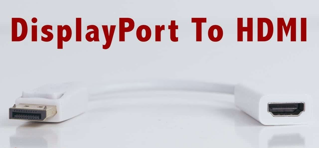 The Top 5 DisplayPort to HDMI Cables/Adapter You Can Buy Right Now